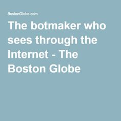 The botmaker who sees through the Internet - The Boston Globe
