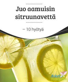 Juo aamuisin sitruunavettä - 10 hyötyä   #Artikkelista löydät #vastauksen siihen, miksi #sitruunavettä kannattaa juoda joka aamu.  #Luontaishoidot