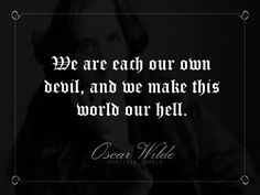 """We are each our own devil, and we make this world our hell."" - Oscar Wilde"