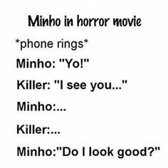 Killer: no Minho: *screams dramatically* NOOOO