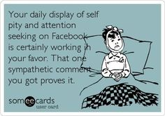 Your daily display of self pity and attention seeking on Facebook is certainly working in your favor. That one sympathetic comment you got proves it.