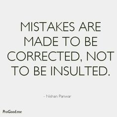 Mistakes Are Made To Be CORRECTED, Not To Be Insulted. -  Nishan Panwar