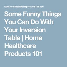 Some Funny Things You Can Do With Your Inversion Table | Home Healthcare Products 101
