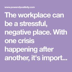 The workplace can be a stressful, negative place. With one crisis happening after another, it's important to increase the positivity in your workplace...