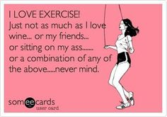 LOL!!  I need this sign in my house!!!  I LOVE EXERCISE!  just not as much as I love wine... or my friends, or sitting on my ass... or a combination of any of the above... never mind.