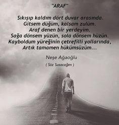 """""""ARAF""""  Sıkışıp kaldım dört duvar arasında.  Gitsem düğüm, kalsam zulüm.  Araf denen bir yerdeyim.  Sağa dönsem yüzün, sola dönsem hüzün.  Kayboldum yüreğinin çetrefilli yollarında,  Artık tamamen hükümsüzüm...   - Neşe Ağaoğlu / Söz Susacağım   (Kaynak: Instagram - neseagaogluu)   #sözler #anlamlısözler #güzelsözler #manalısözler #özlüsözler #alıntı #alıntılar #alıntıdır #alıntısözler #şiir #edebiyat #kitap #kitapsözleri Carpe Diem, Eminem, Gravity Falls, Cool Words, Karma, Favorite Quotes, Literature, Feelings, Movie Posters"""