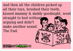 And then all the children picked up all their toys, brushed their teeth, kissed mummy & daddy goodnight, went straight to bed without arguing and didn't  make another sound. The End.