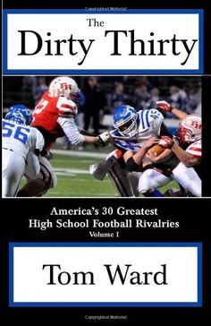 The Dirty Thirty: America's 30 Greatest High School Football Rivalries (Volume 1) by Tom Ward. $17.99. Publisher: CreateSpace Independent Publishing Platform (November 15, 2012). Publication: November 15, 2012