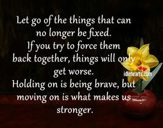 Let go of the things that can no longer be fixed. If you try to force them back together, things will only get worse. Holding on is being brave, but moving on is what makes us stronger.