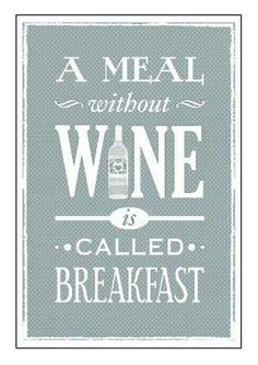 A meal without wine is called... breakfast.