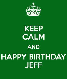 KEEP CALM AND HAPPY BIRTHDAY JEFF