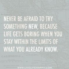 Never be afraid to try something new, because life gets boring when you stay within the limits of what you already know. by deeplifequotes, via Flickr
