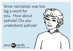 Since narcissistic was too big of a word for you. How about asshole? Do you understand asshole?