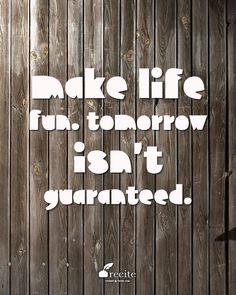 Make life fun. Tomorrow isn't guaranteed. | From @InspowerMinds | Created on Recite.come