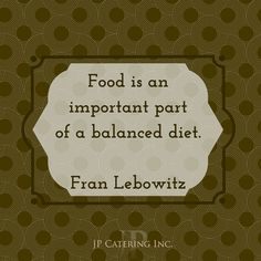 """Food is an important part of a balanced diet."" - Fran Lebowitz, 'Food for Thought and Vice Versa' Chef Quotes, Balanced Diet, Food For Thought, Catering, Cards Against Humanity, Thoughts, Catering Business, Gastronomia, Tanks"