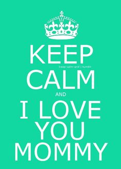Keep calm and I love you mommy! <3