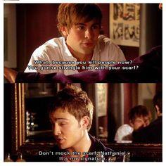 """Gossip Girl - Nate: """"Qué? Porque ahora tu matas personas? Lo vas a estrangular con tu bufanda?""""   Chuck: """"No te burles de la bufanda, Nathaniel. Es mi firma."""""""