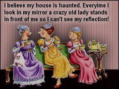 Aging Humor:  I believe my house is haunted.  Everytime I look in my mirror a crazy old woman stands in front of me so I can't see my reflection!