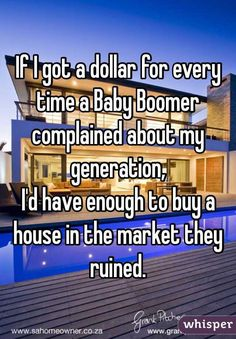 """If I got a dollar for every time a Baby Boomer complained about my generation, I'd have enough to buy a house in the market they ruined."""