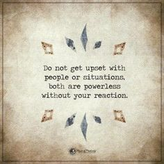 do not get upset with people or situations, both are powerless without your reaction