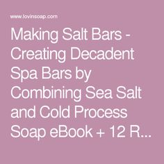 Making Salt Bars - Creating Decadent Spa Bars by Combining Sea Salt and Cold Process Soap eBook + 12 Recipes - Lovin Soap Studio