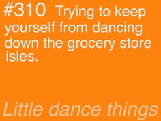 Hahaha I don't try to keep from doing this. I actually dance down grocery store isles all the time