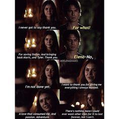 Elena: -Eu nunca cheguei a dizer obrigado. Damon:- Para quê? Elena: - Por salvar Stefan. E trazer de volta alaric, e Tyler. Obrigado. Damon:- Elena, Não. Elena : - Ainda não terminei. Eu quero agradecer a você por me dar tudo o que eu sempre quis. Um amor que me consome. E paixão. Aventura. Não há nada mais que eu poderia querer exceto que dure para sempre, mas eu não posso.