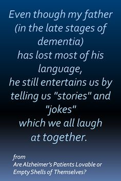 Are Alzheimer's Patients Lovable, or Empty Shells of Themselves? Read the article and 52 comments from members of the Alzheimer's Reading Room here . Alzheimer Care, Dementia Care, Alzheimer's And Dementia, Dementia Symptoms, Dementia Quotes, Alzheimers Quotes, Dementia Awareness Week, Stages Of Dementia, Fathers Day Quotes