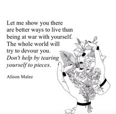 """""""Let me show you there are better ways to live than being at war with yourself. The whole world will try to devour you. Don't help by tearing yourself to pieces."""" — Alison Malee"""