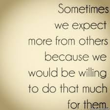 sometimes we expect more from others because we would be willing - Google Search