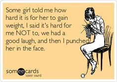 Some girl told me how hard it is for her to gain weight, I said it's hard for me NOT to, we had a good laugh, and then I punched her in the face.