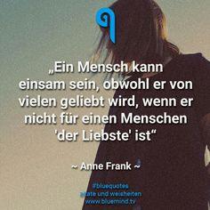 Ein Mensch kann einsam sein, obwhl er von vielen geliebt wird, wenn er nicht für einen Menschen der Liebste ist. ~Anne Frank~
