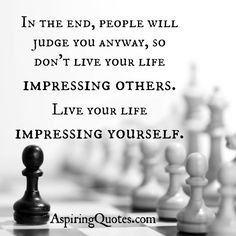 In the end, people will #judge you anyway, so don't #live your #life #impressing others—live your life impressing #yourself.