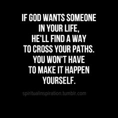 If God wants someone in your life, He'll find a way to cross your paths. You won't have to make it happen yourself. (yes-yes-yes, (Godly Relationship) The Words, Quotes About God, Quotes To Live By, Love Quotes To Him, Perfect Timing Quotes, Gods Timing Quotes, God Is Good Quotes, Gods Plan Quotes, Faith Quotes