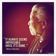 It always Seems Impossible Until its DONE- Nelson Mandela