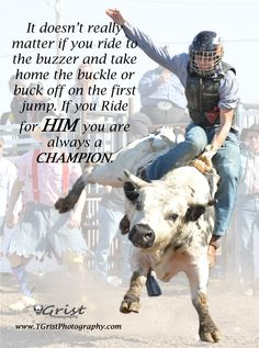 It doesn't really matter if you ride to the buzzer and take home the buckle or buck off on the first jump. If you ride for HIM you are always a CHAMPION.  #quotes #sayings #inspiration #Encouragement #Rodeo #bullriding