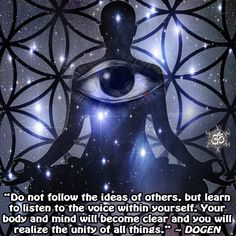 """Do not follow the ideas of others, but learn to listen to the voice within yourself. Your body and mind will become clear and you will realize the unity of all things."" ~ Dōgen"
