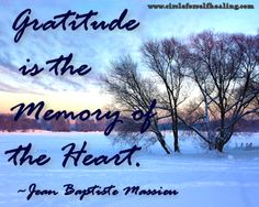 Gratitude is the memory of the heart.  ~ Jean Baptiste Massieu  https://www.facebook.com/circleforselfhealing
