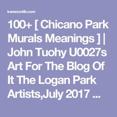 100+ [ Chicano Park Murals Meanings ] | John Tuohy U0027s Art For The Blog Of It The Logan Park Artists,July 2017 Writing Is Thinking,Alicelaramore Writing Is Thinking Page 2