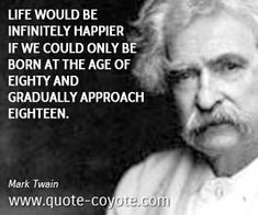 Fun quotes - Mark-Twain - Life would be infinitely happier if we could only be born at the age of eighty and gradually approach eighteen.