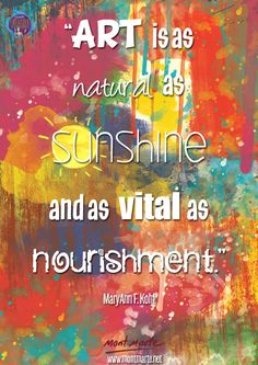 ♔  ART IS AS NATURAL AS SUNCHINE AND AS VITAL AS NOURISHMENT.  MARYANN F. KOHL
