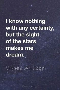 I know nothing with any certainty, but the sight of the stars makes me dream.  / Vincent Van Gogh