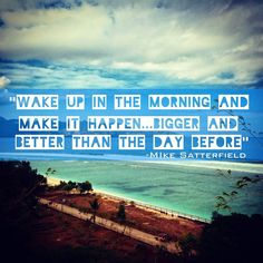 Wake up in the morning and make it happen… bigger and better than the day before. – Mike Satterfield thedailyquotes.com