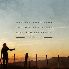 May the lord bless you and protect you. May the lord smile on you and be gracious to you. May the lord show you his favor and give you his peace.