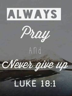 Always Pray and Never give up ~ Luke 18:1