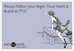 Always follow your brain. Your heart is stupid as f*ck!