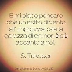 E mi piace pensare che un soffio di vento all' improvviso sia la carezza di chi non è più accanto a noi. S. Takdeer