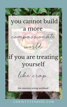 if I could only tell you one thing about self-care, it would be this: you cannot build a more compassionate world if you are treating yourself like crap. The world needs you at your best. And you cannot do good if you are not offering yourself that compassion. Learn more here and grab your free self-care workbook! >> www.christytending.com