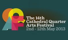 CATHEDRAL QUARTER ARTS FESTIVAL, Belfast, Northern Ireland, 2 - 12 May 2013 : an annual festival of music, comedy, theatre, art and literature that takes place in Belfast, Northern Ireland. The festival, now in its 12th year, traditionally takes place in the first weeks of May in Belfast's Cathedral Quarter, so called because of its proximity to St. Anne's Cathedral. The Festival now regularly attracts well over 60,000 people to over 100 events in Belfast's city centre.