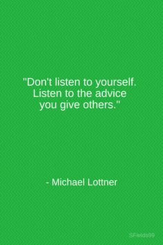 """""""Don't listen to yourself. Listen to the advice you give others."""" -Michael Lottner. #motivation #inspiration #growth #personal #development #newyear #newyou #truth #learning #affirmation #quote #sfields99"""